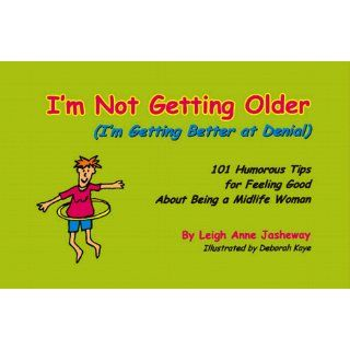 I'm Not Getting Older (I'm Getting Better at Denial): 101 Humorous Tips for Feeling Good About Being a Midlife Woman: Leigh Anne Jasheway, Deborah Kaye: 9780967448602: Books