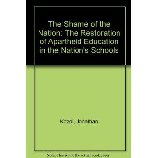 The Shame of the Nation: The Restoration of Apartheid Education in the Nation's Schools: Jonathan Kozol, Harry Chase: 9781415924150: Books