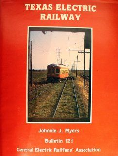 Texas Electric Railway/With Maps (Bulletin 121, Central Electric Railfans' Association): Johnnie Myers: 9780915348213: Books