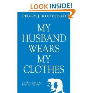 My Husband Wears My Clothes: Crossdressing From the Perspective of a Wife eBook: Peggy J. Rudd: Kindle Store