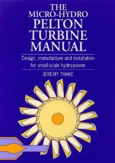 The Micro Hydro Pelton Turbine Manual Design, Manufacture and Installation for Small Scale Hydropower Jeremy Thake Fremdsprachige Bücher