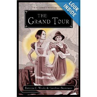 The Grand Tour  Being a Revelation of Matters of High Confidentiality and Greatest Importance, Including Extracts from the Intimate Diary of a Noblewoman and the Sworn Testimony of a Lady of Quality Patricia C. Wrede, Caroline Stevermer Books
