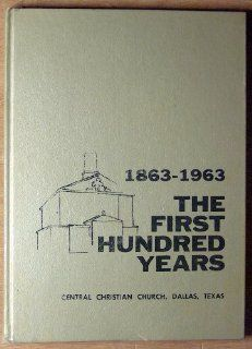 The First Hundred Years 1863 1963, Central Christian Church, Dallas, Texas: Dr. E. C. Rowand: Books