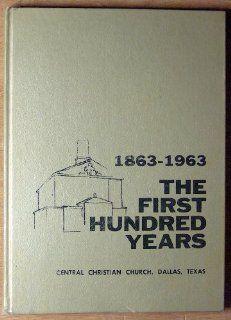 The First Hundred Years 1863 1963, Central Christian Church, Dallas, Texas: Dr. E. C. Rowand: Books