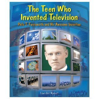 The Teen Who Invented Television Philo T. Farnsworth and His Awesome Invention (Genius at Work Great Inventor Biographies) Edwin Brit Wyckoff 9780766028456 Books