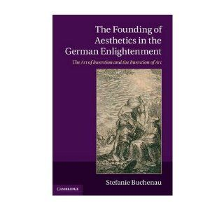 The Founding of Aesthetics in the German Enlightenment: The Art of Invention and the Invention of Art (Hardback)   Common: By (author) Stefanie Buchenau: 0884544751808: Books