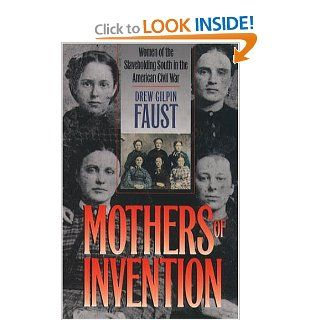 Mothers of Invention Women of the Slaveholding South in the American Civil War (The Fred W. Morrison Series in Southern Studies) Drew Gilpin Faust 9780807855737 Books