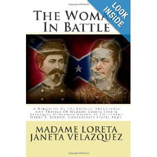 The Woman In Battle: A Narrative Of The Expoits, Adventures And Travels Of Madame Loreta Janeta Velazquez Otherwise Known As Lieutenant Harry T. Buford, Confederate States Army.: MadaMe Loreta Janeta Velazquez: 9781478187066: Books