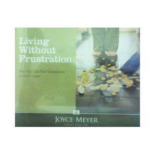 LIVING WITHOUT FRUSTRATION; C301 (4 CDS; C301): JOYCE MEYER: Books