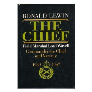 The Chief Field Marshal Lord Wavell Commander In Chief and Viceroy  1939 1947 Ronald LEWIN 9780374121129 Books