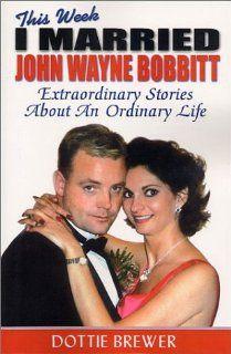 This Week I Married John Wayne Bobbitt Extraordinary Stories about an Ordinary Life Dottie Brewer 9780970794505 Books