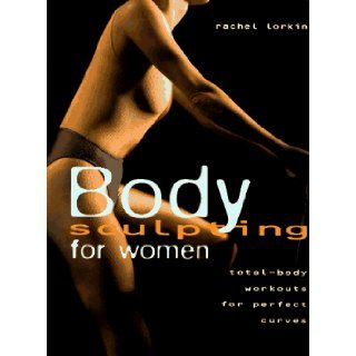 Body Sculpting for Women: Total Body Workouts for Perfect Curves: Rachel Lorkin: 9780785805632: Books