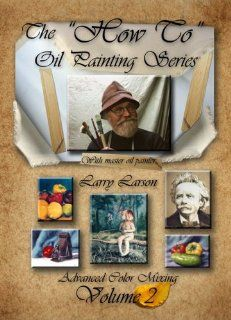 "The ""How To"" Oil Painting Series Volume 2 Advanced Color Mixing Larry Larson, Millennia Entertainment Group L.L.C. Movies & TV"
