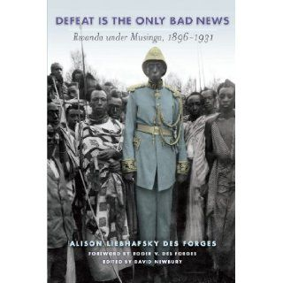 Defeat Is the Only Bad News: Rwanda under Musinga, 1896�1931 (Africa and the Diaspora): Alison Des Forges, David Newbury, Roger Des Forges: 9780299281441: Books