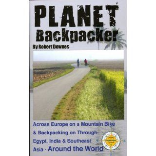 Planet Backpacker: Across Europe on a Mountain Bike & Backpacking on Through Egypt, India & Southeast Asia   Around the World: Robert Downes: 9780982134412: Books