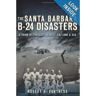 The Santa Barbara B 24 Disasters A Chain of Tragedies Across Air, Land and Sea (CA) (The History Press) Robert A. Burtness 9781609495718 Books