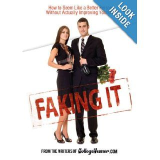 Faking It: How to Seem Like a Better Person Without Actually Improving Yourself: From the Writers of Collegehumor Books