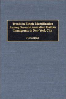 Trends in Ethnic Identification Among Second Generation Haitian Immigrants in New York City Flore Zephir 9780897897013 Books