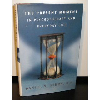 The Present Moment in Psychotherapy and Everyday Life (Norton Series on Interpersonal Neurobiology) Daniel N. Stern 9780393704297 Books