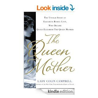 The Queen Mother: The Untold Story of Elizabeth Bowes Lyon, Who Became Queen Elizabeth The Queen Mother eBook: Lady Colin Campbell: Kindle Store