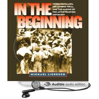 In the Beginning: Fundamentalism, the Scopes Trial, and the Making of the Antievolution Movement (Audible Audio Edition): Michael Lienesch, John Blythe: Books