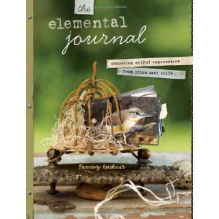 The Elemental Journal: Composing Artful Expressions from Items Cast Aside: Tammy Kushnir: 9781440305368: Books