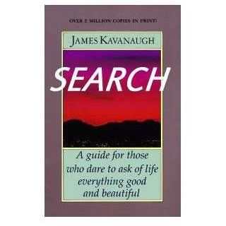 Search: A Guide for Those Who Dare to Ask of Life Everything Good and Beautiful: James Kavanaugh: 9781878995094: Books