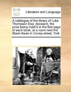 A catalogue of the library of Luke Thompson Esq; deceas'd, the price being mark'd in the first page of each book, at a room next the Black Swan in Coney street, York. (9780699150262) See Notes Multiple Contributors Books