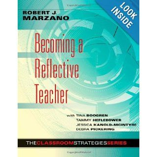 Becoming a Reflective Teacher (Classroom Strategies): Robert J. Marzano, With Tina Boogren, Tammy Heflebower, Jessica Kanold McIntyre, Debra Pickering: 9780983351238: Books