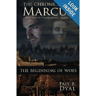 The Chronicles of Marcus, Son of Simon Peter Book I The Beginning of Woes Paul B. Dyal 9781439224830 Books
