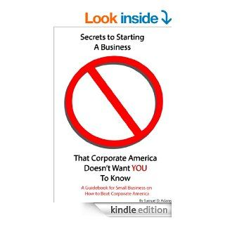 Secrets to Starting a Business That Corporate America Doesn't Want You to Know: A Guidebook for Small Business on How to Beat Corporate America   Kindle edition by Samuel Adams. Business & Money Kindle eBooks @ .