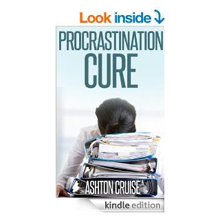 Procrastination Cure: How To Eliminate Procrastination Forever and Get Things Done, Be Disciplined, Stop Wasting Your Time And Be A Productive Person For Life and Stop Procrastinating! eBook: Ashton Cruise: Kindle Store