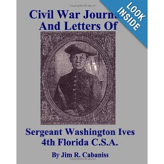 Civil War Journal And Letters Of Sergeant Washington Ives 4th Florida C.S.A. First Hand Account Of Life On The Frontline During The American Civil War Jim R. Cabaniss 9781438277882 Books