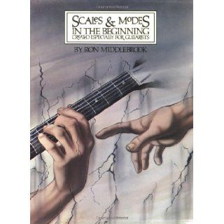 Scales & Modes in the Beginning: Created Especially for Guitarists: Ron Middlebrook: 0073999019780: Books