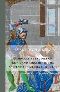 Every Inch a King: Comparative Studies on Kings and Kingship in the Ancient and Medieval Worlds (Rulers & Elites) (9789004228979): Lynette Mitchell: Books