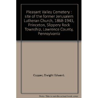 Pleasant Valley Cemetery  site of the former Jerusalem Lutheran Church, 1868 1943, Princeton, Slippery Rock Township, Lawrence County, Pennsylvania Dwight Edward. Copper Books