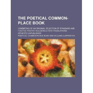 The Poetical common place book; consisting of an original selection of standard and fugitive poetry, including a few translations hitherto unpublished: Poetical Common Place Book: 9781130873795: Books