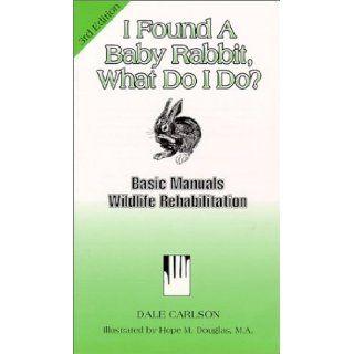 I Found a Baby Rabbit, What Do I Do? (Basic Manual Wildlife Rehabilitation) Dale Carlson, Irene Ruth, Hope M. Douglas 9781884158032 Books