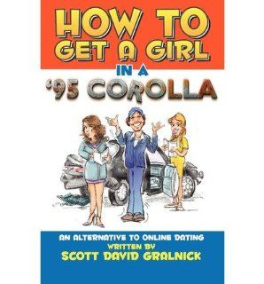 How to Get a Girl in a 95 Corollaan Alternative to Online Dating: Scott David Gralnick: 9780615374109: Books