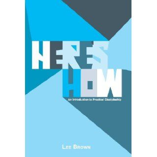 Here's How An Introduction to Practical Discipleship Lee Brown 9781449794583 Books