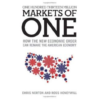 One Hundred Thirteen Million Markets of One   How The New Economic Order Can Remake The American Economy [Paperback] [2012] (Author) Chris Norton, Ross Honeywill Books