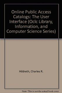 Online Public Access Catalogs: The User Interface (Oclc Library, Information, and Computer Science Series): Charles R. Hildreth: 9780933418349: Books
