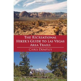 The Recreational Hiker's Guide to Las Vegas Area Trails: A Compilation of Level 1, 2, and 3 Hikes in the Area Immediately Surrounding Las Vegas: Chris Dempsey: 9781425920098: Books
