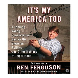 It's My America Too CD A Leading Young Conservative Shares His Views on Politics and Other Matters of Importance Ben Ferguson Books