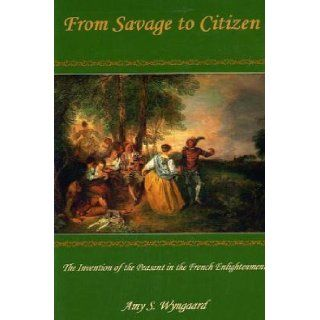 From Savage to Citizen: The Invention of the Peasant in the French Enlightenment: Amy S. Wyngaard: 9780874138535: Books