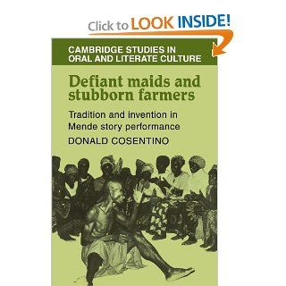Defiant Maids and Stubborn Farmers: Tradition and Invention in Mende Story Performance (Cambridge Studies in Oral and Literate Culture) (9780521105040): Donald J. Cosentino: Books