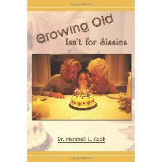 Growing Old Isn't for Sissies Dr. Marshall L. Cook 9781426924873 Books