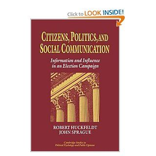 Citizens, Politics and Social Communication: Information and Influence in an Election Campaign (Cambridge Studies in Public Opinion and Political Psychology): R. Robert Huckfeldt, John Sprague, James H. Kuklinski, Robert S. Wyer, Stanley Feldman: 978052145