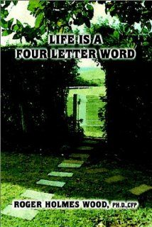 Life is a Four Letter Word: Twelve Guideposts on Your Road Less Traveled to Create a Life of Success and Significance: Live Hope Know Love Plan Da: Roger Holmes Wood: 9780759682320: Books