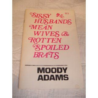 Sissy Husbands, Mean Wives & Rotten Spoiled Brats Moody Adams Books